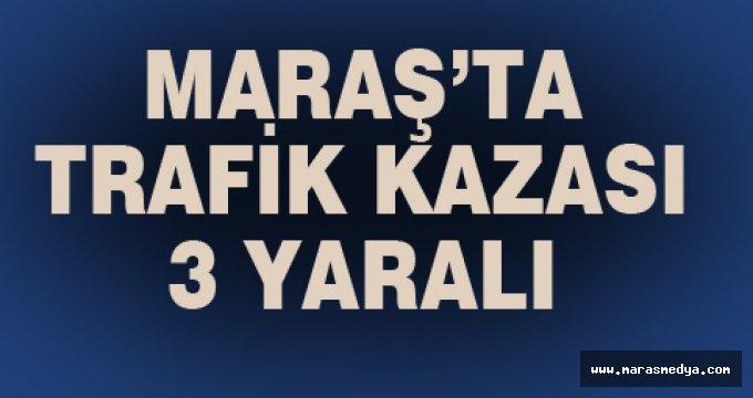 MARAŞ'TA TRAFİK KAZASI: 3 YARALI
